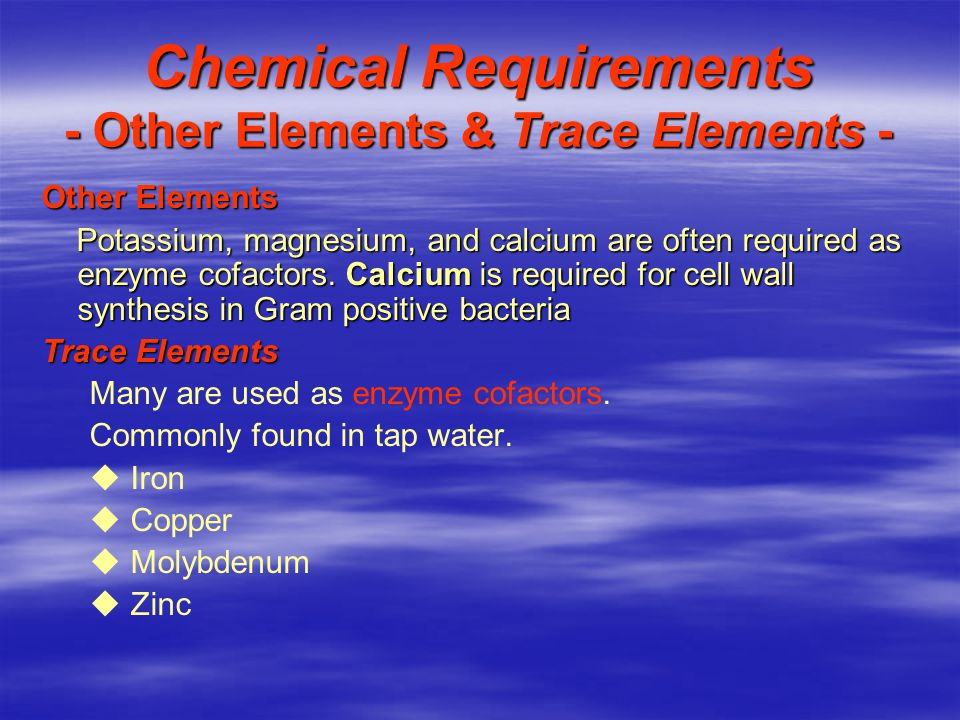 Chemical Requirements - Other Elements & Trace Elements - Other Elements Potassium, magnesium, and calcium are often required as enzyme cofactors.