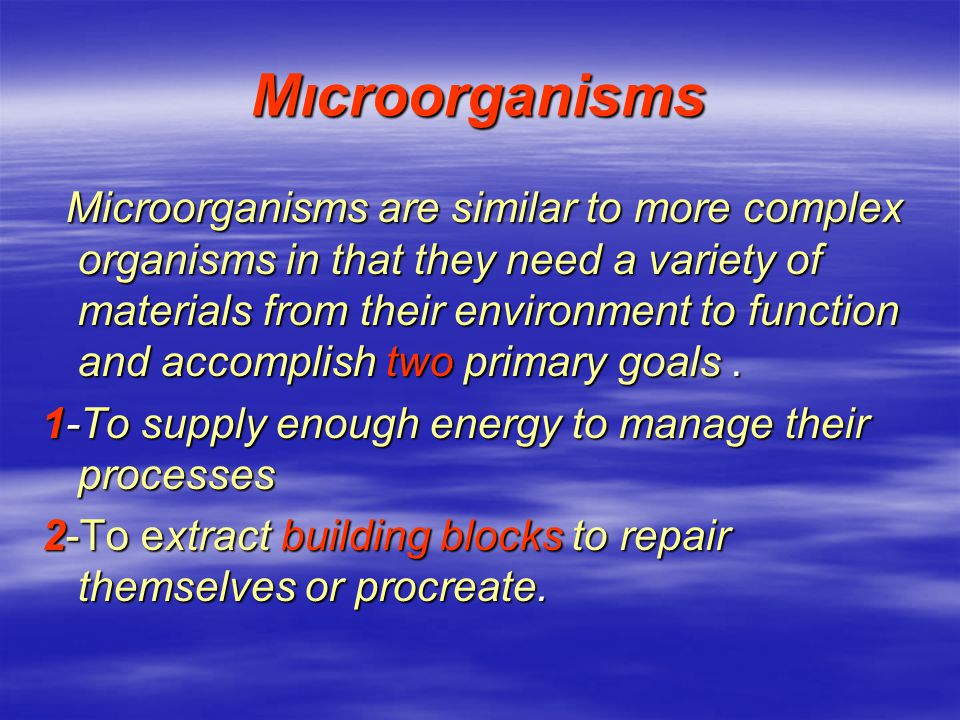 Mıcroorganisms Microorganisms are similar to more complex organisms in that they need a variety of materials from their environment to function and accomplish two primary goals.