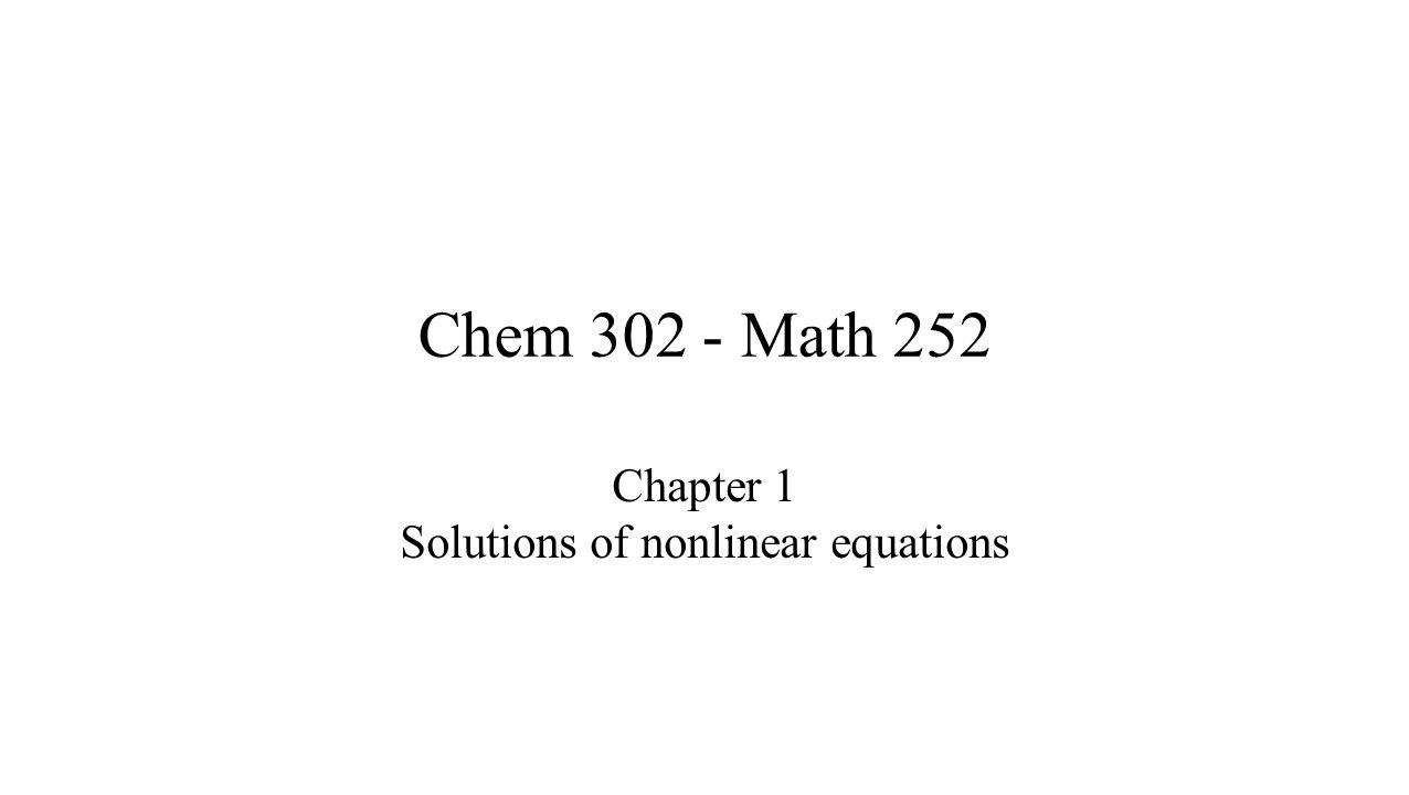 Roots of Nonlinear Equations Many problems in chemistry involve nonlinear equations Linear and quadratic equations are trivial, can be solved analytically Cubic and higher order solve numerically Present a overview of basic methods Not a complete discussion