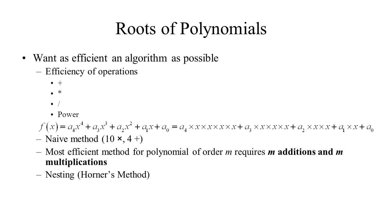 Want as efficient an algorithm as possible –Efficiency of operations + * / Power –Naive method (10 ×, 4 +) –Most efficient method for polynomial of order m requires m additions and m multiplications –Nesting (Horners Method) Roots of Polynomials