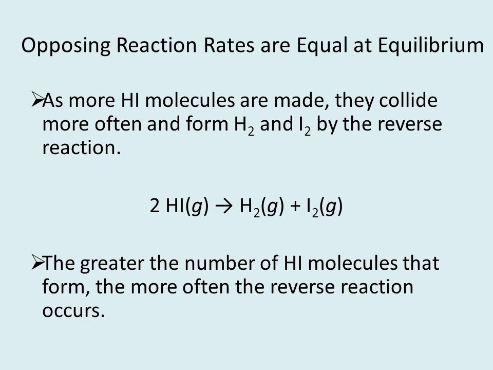 Opposing Reaction Rates are Equal at Equilibrium As more HI molecules are made, they collide more often and form H 2 and I 2 by the reverse reaction.