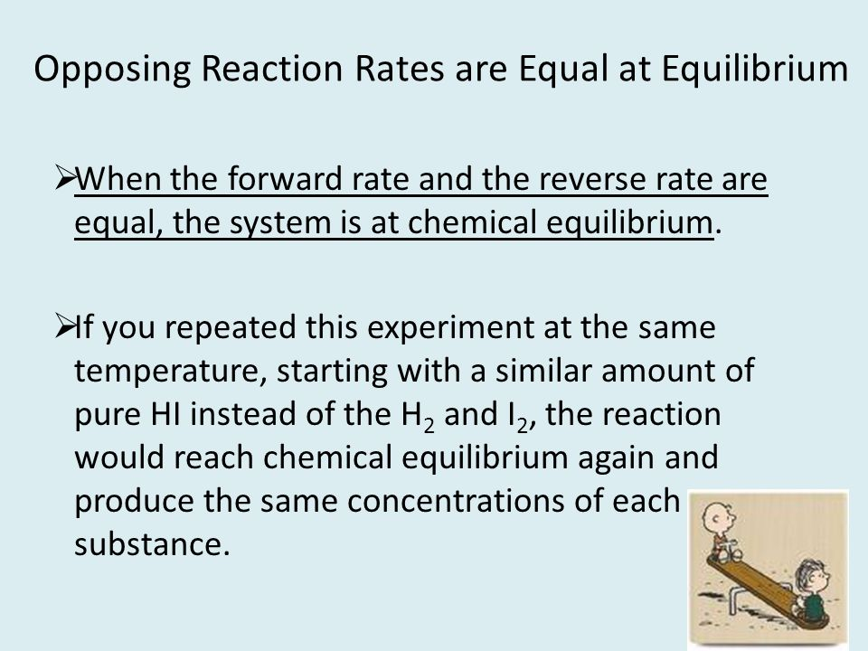 Opposing Reaction Rates are Equal at Equilibrium When the forward rate and the reverse rate are equal, the system is at chemical equilibrium. If you r