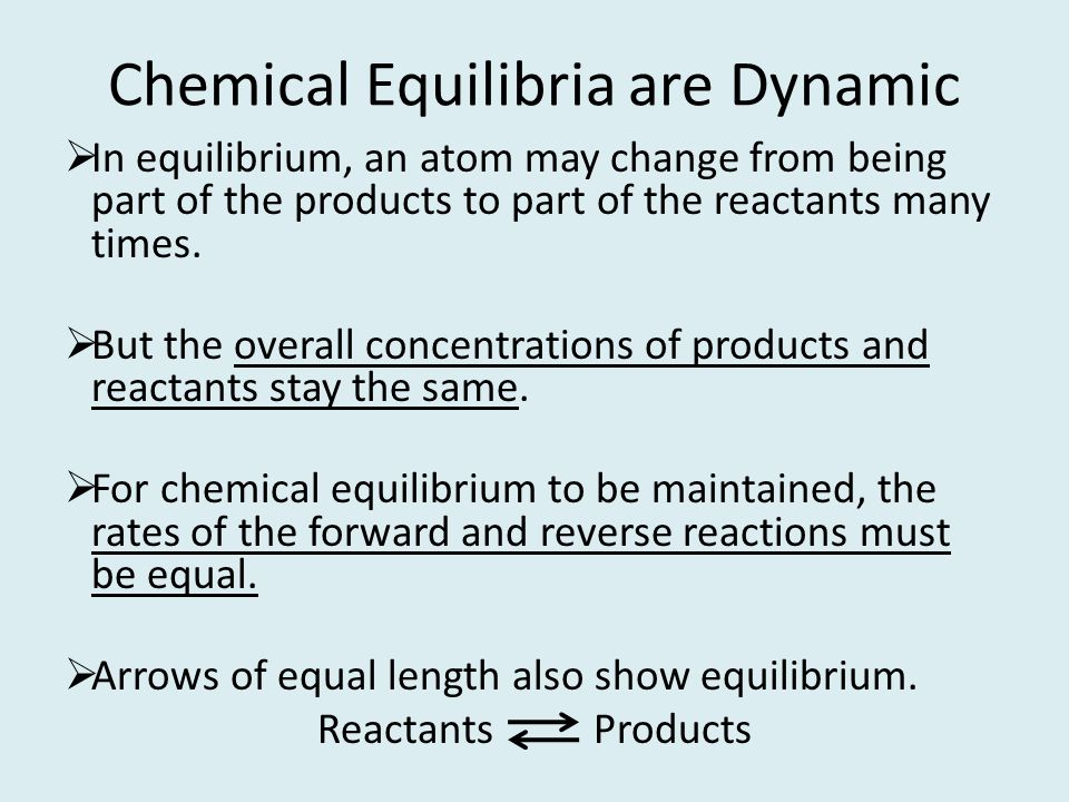 Chemical Equilibria are Dynamic In equilibrium, an atom may change from being part of the products to part of the reactants many times. But the overal