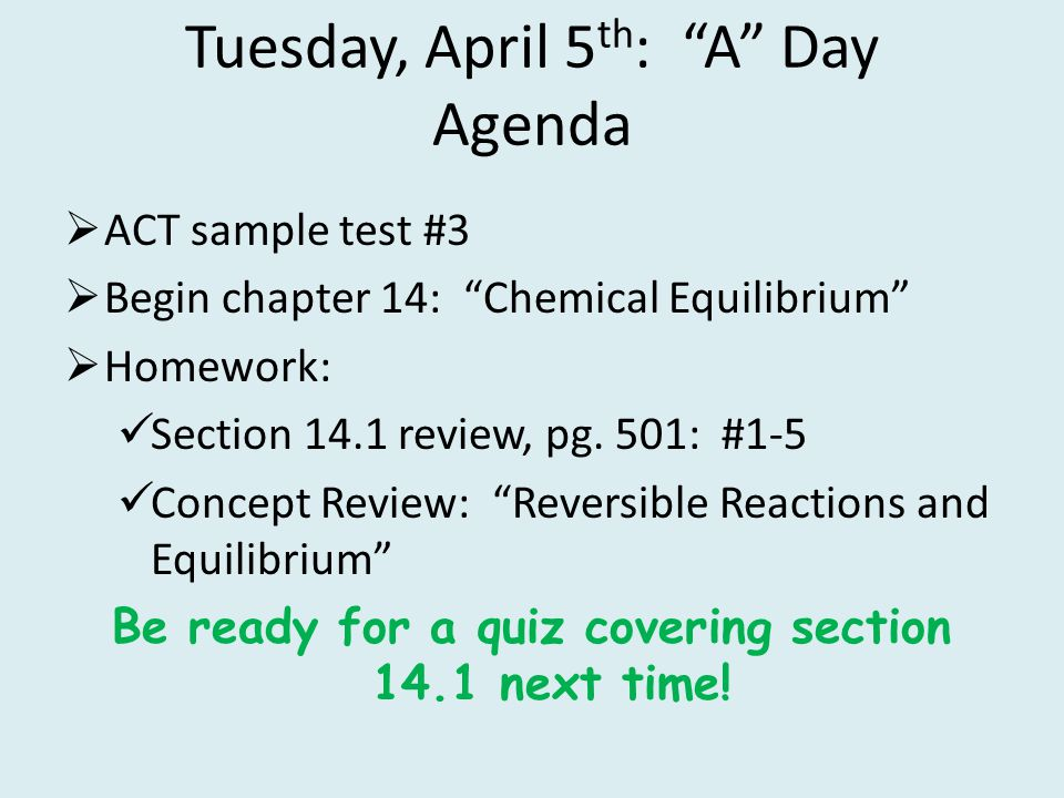 Tuesday, April 5 th : A Day Agenda ACT sample test #3 Begin chapter 14: Chemical Equilibrium Homework: Section 14.1 review, pg. 501: #1-5 Concept Revi