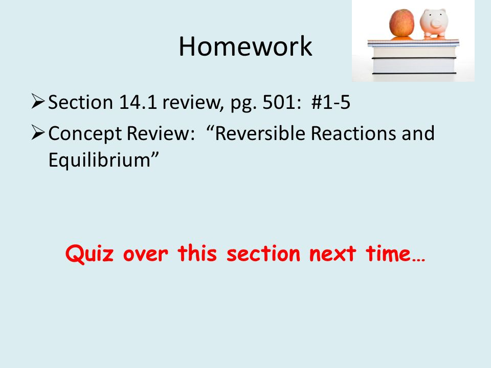 Homework Section 14.1 review, pg. 501: #1-5 Concept Review: Reversible Reactions and Equilibrium Quiz over this section next time…