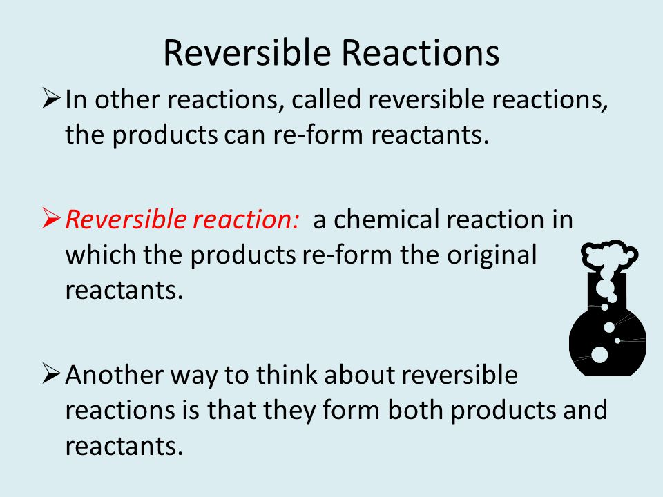Reversible Reactions In other reactions, called reversible reactions, the products can re-form reactants. Reversible reaction: a chemical reaction in