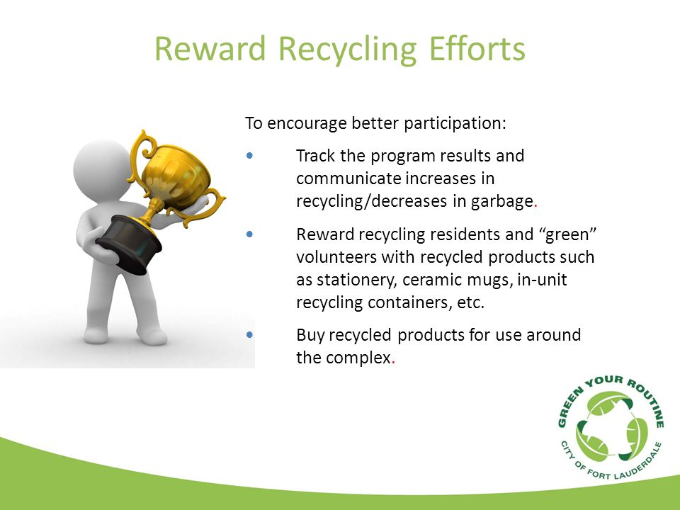 Reward Recycling Efforts To encourage better participation: Track the program results and communicate increases in recycling/decreases in garbage.