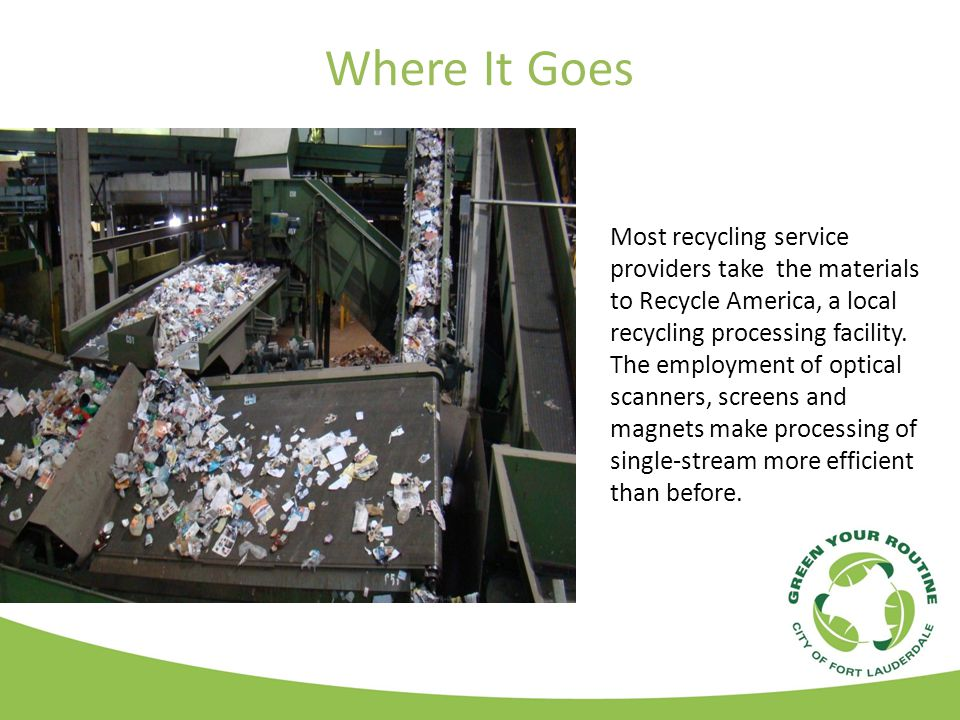 Where It Goes Most recycling service providers take the materials to Recycle America, a local recycling processing facility.