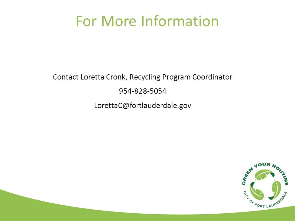 For More Information Contact Loretta Cronk, Recycling Program Coordinator 954-828-5054 LorettaC@fortlauderdale.gov