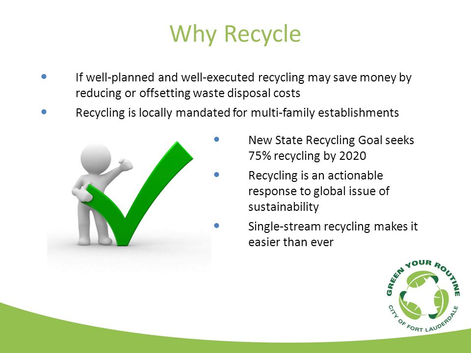 Why Recycle If well-planned and well-executed recycling may save money by reducing or offsetting waste disposal costs Recycling is locally mandated for multi-family establishments New State Recycling Goal seeks 75% recycling by 2020 Recycling is an actionable response to global issue of sustainability Single-stream recycling makes it easier than ever