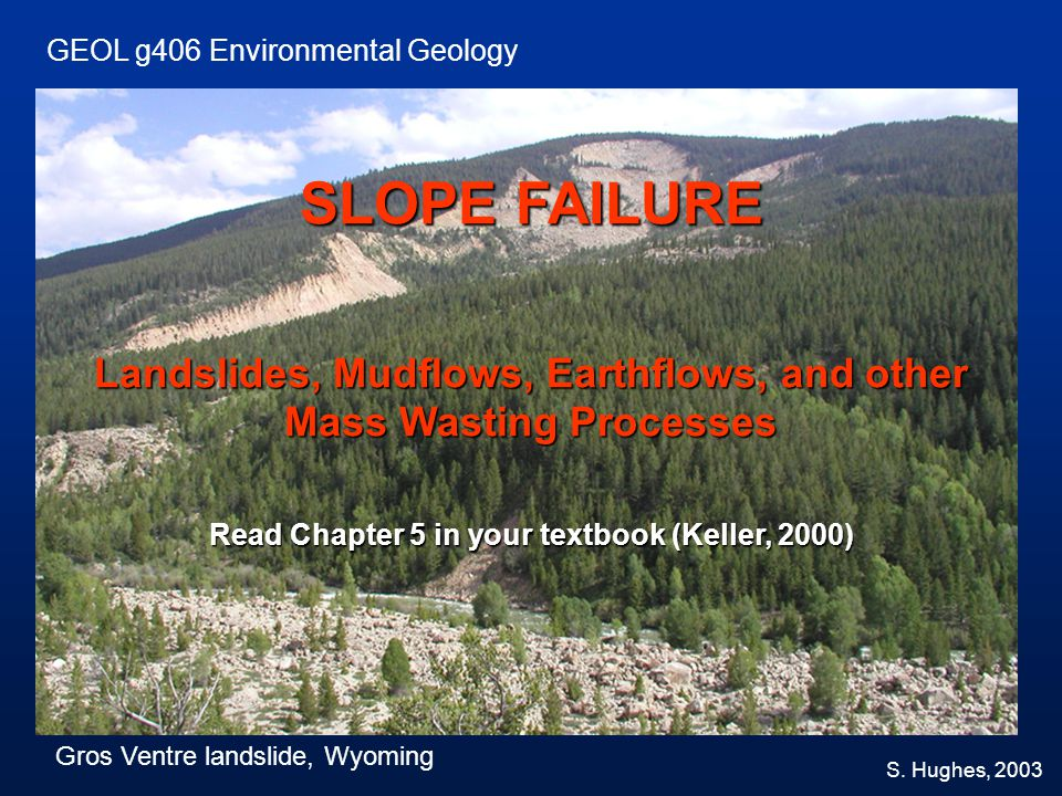 SLOPE FAILURE Landslides, Mudflows, Earthflows, and other Mass Wasting Processes Read Chapter 5 in your textbook (Keller, 2000) GEOL g406 Environmenta