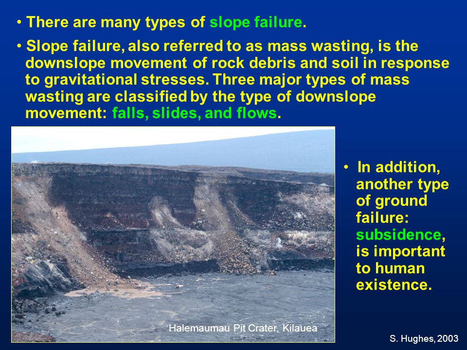 There are many types of slope failure. Slope failure, also referred to as mass wasting, is the downslope movement of rock debris and soil in response