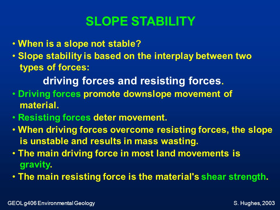 When is a slope not stable? Slope stability is based on the interplay between two types of forces: driving forces and resisting forces. Driving forces