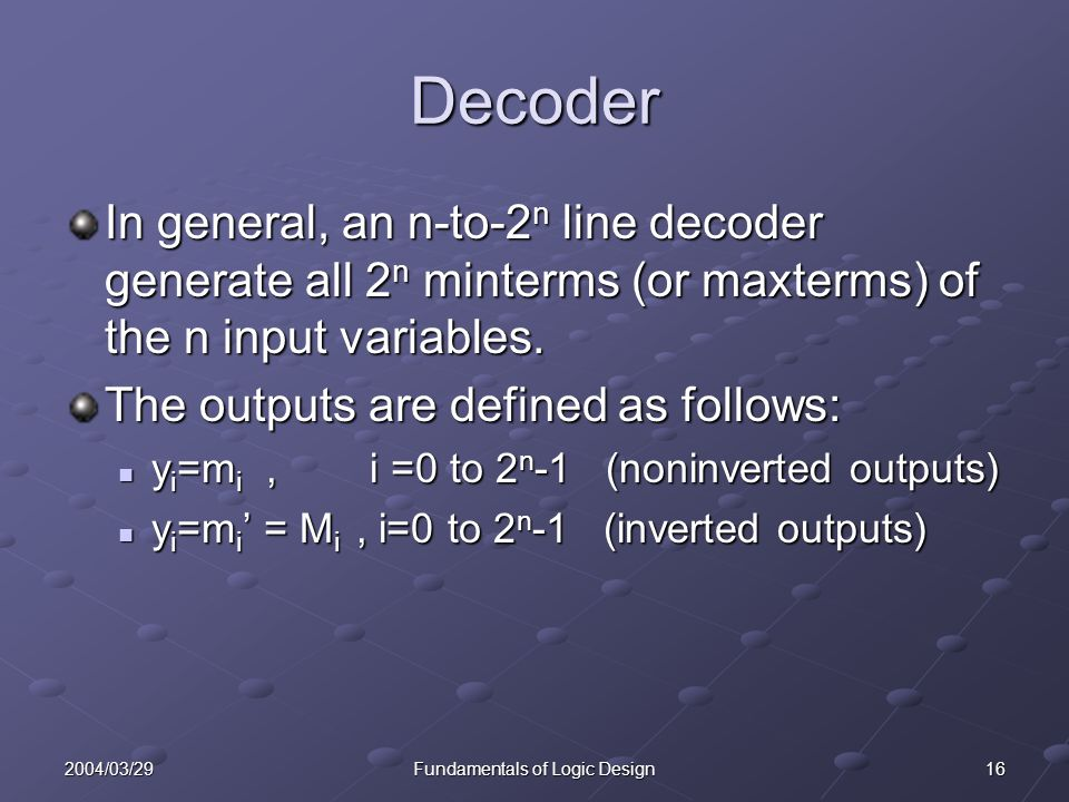 162004/03/29Fundamentals of Logic Design Decoder In general, an n-to-2 n line decoder generate all 2 n minterms (or maxterms) of the n input variables
