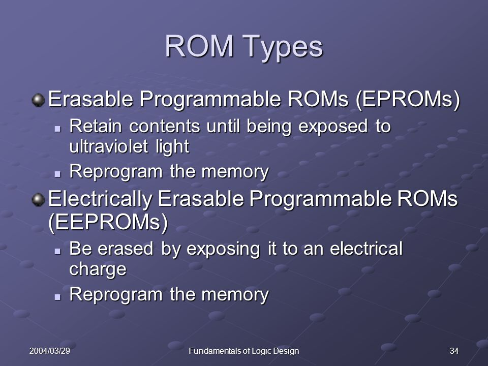 342004/03/29Fundamentals of Logic Design ROM Types Erasable Programmable ROMs (EPROMs) Retain contents until being exposed to ultraviolet light Retain