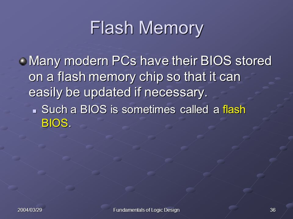 362004/03/29Fundamentals of Logic Design Flash Memory Many modern PCs have their BIOS stored on a flash memory chip so that it can easily be updated i