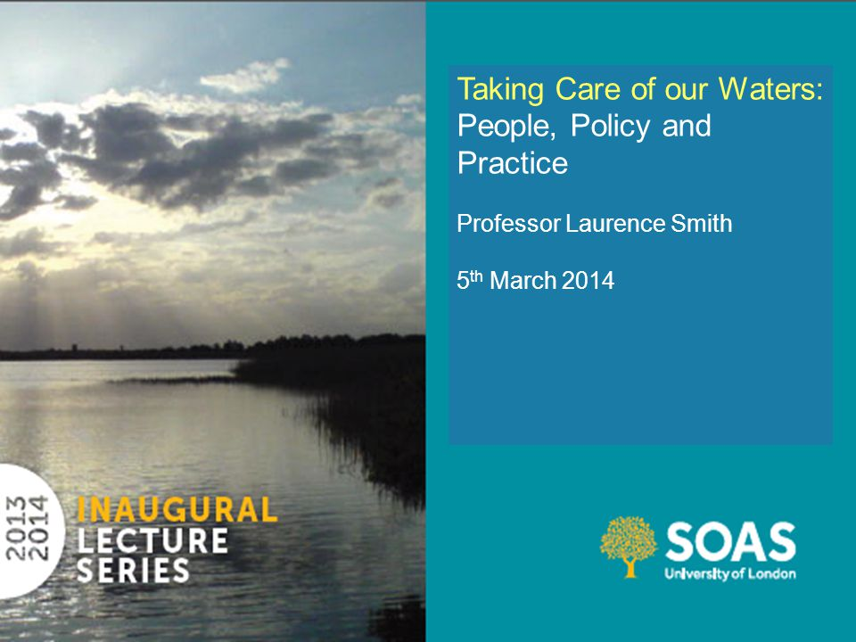 Taking Care of our Waters: People, Policy and Practice Professor Laurence Smith 5 th March 2014