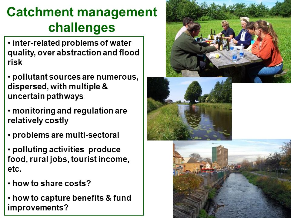 inter-related problems of water quality, over abstraction and flood risk pollutant sources are numerous, dispersed, with multiple & uncertain pathways monitoring and regulation are relatively costly problems are multi-sectoral polluting activities produce food, rural jobs, tourist income, etc.