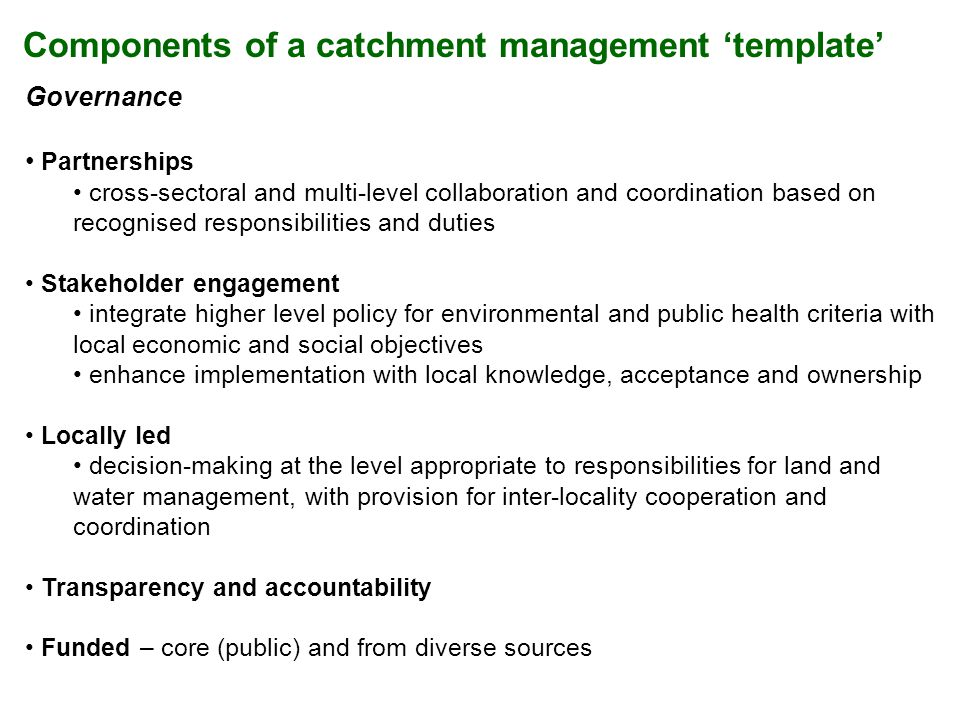 Components of a catchment management template Governance Partnerships cross-sectoral and multi-level collaboration and coordination based on recognised responsibilities and duties Stakeholder engagement integrate higher level policy for environmental and public health criteria with local economic and social objectives enhance implementation with local knowledge, acceptance and ownership Locally led decision-making at the level appropriate to responsibilities for land and water management, with provision for inter-locality cooperation and coordination Transparency and accountability Funded – core (public) and from diverse sources