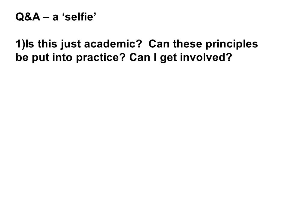 Q&A – a selfie 1)Is this just academic. Can these principles be put into practice.