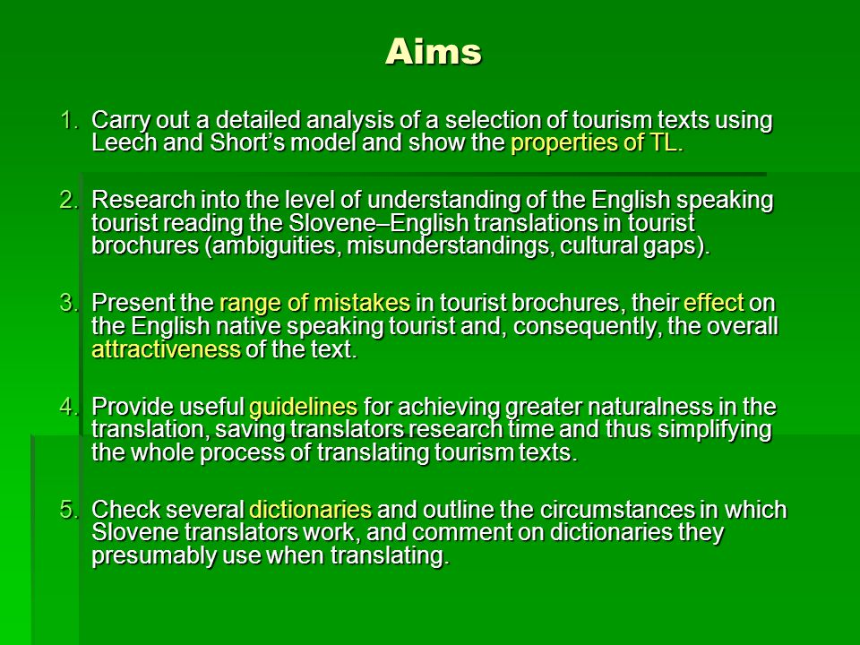 Aims 1.Carry out a detailed analysis of a selection of tourism texts using Leech and Shorts model and show the properties of TL.