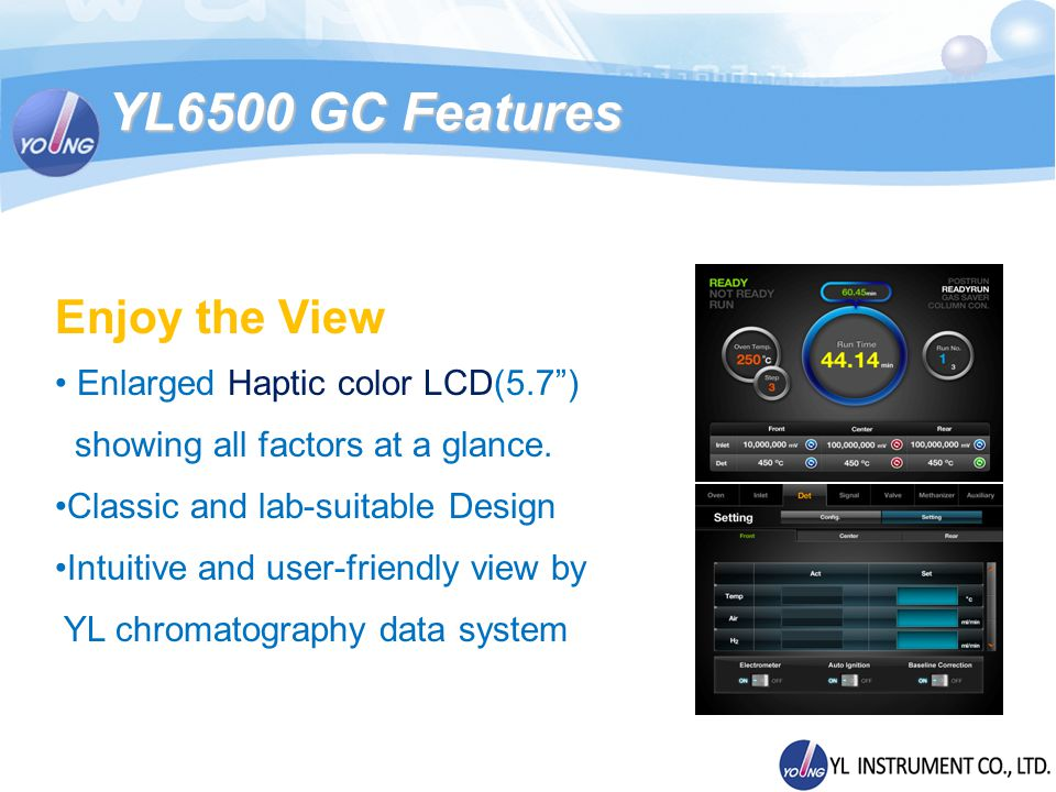 YL6500 GC Features Enjoy the View Enlarged Haptic color LCD(5.7) showing all factors at a glance.