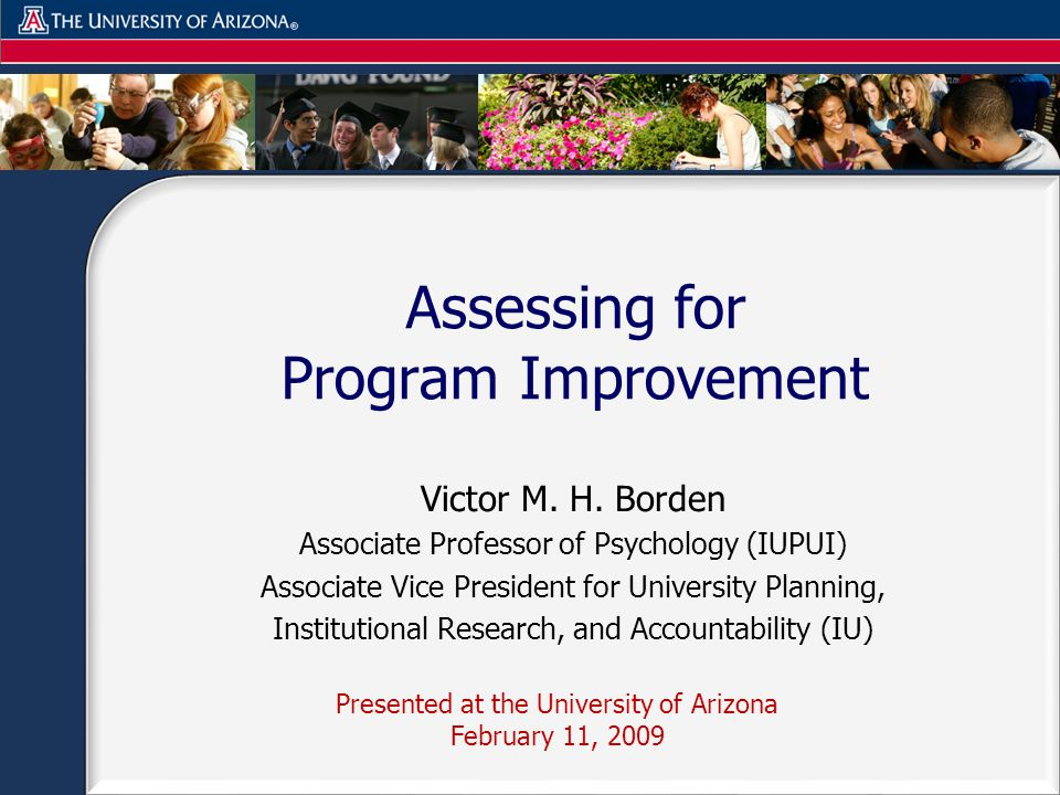 Assessing for Program Improvement Presented at the University of Arizona February 11, 2009 Victor M.