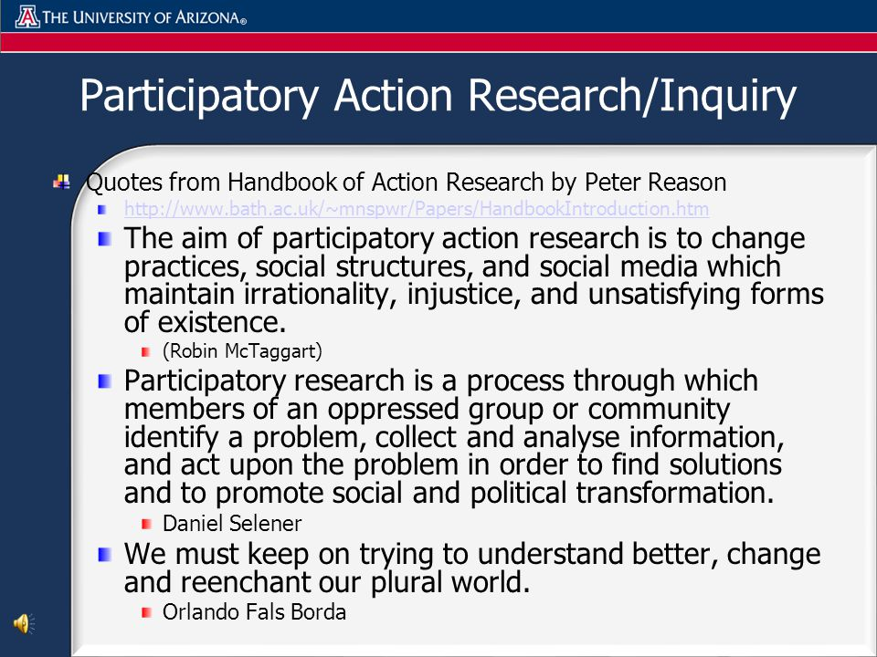 Participatory Action Research/Inquiry Quotes from Handbook of Action Research by Peter Reason http://www.bath.ac.uk/~mnspwr/Papers/HandbookIntroduction.htm The aim of participatory action research is to change practices, social structures, and social media which maintain irrationality, injustice, and unsatisfying forms of existence.