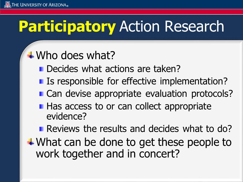 Participatory Action Research Who does what. Decides what actions are taken.