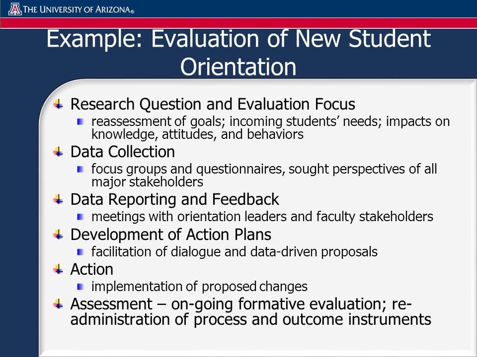 Example: Evaluation of New Student Orientation Research Question and Evaluation Focus reassessment of goals; incoming students needs; impacts on knowledge, attitudes, and behaviors Data Collection focus groups and questionnaires, sought perspectives of all major stakeholders Data Reporting and Feedback meetings with orientation leaders and faculty stakeholders Development of Action Plans facilitation of dialogue and data-driven proposals Action implementation of proposed changes Assessment – on-going formative evaluation; re- administration of process and outcome instruments