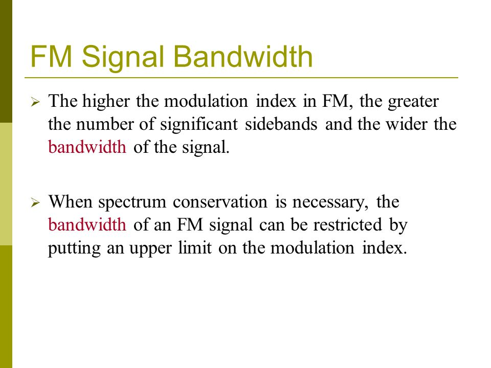 FM Signal Bandwidth The higher the modulation index in FM, the greater the number of significant sidebands and the wider the bandwidth of the signal.