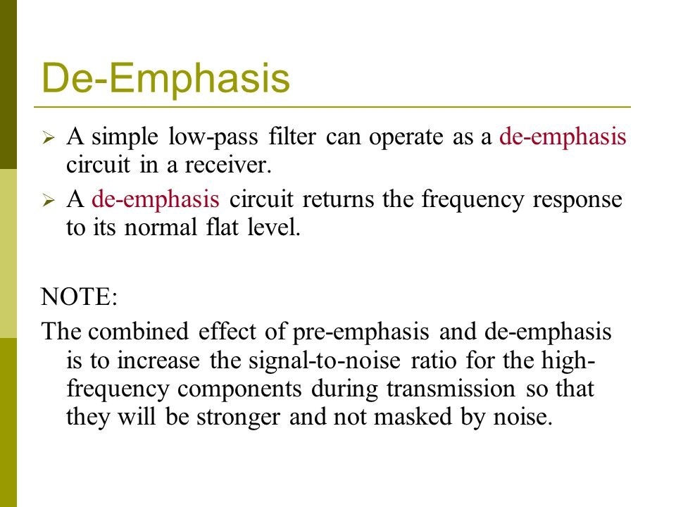 De-Emphasis A simple low-pass filter can operate as a de-emphasis circuit in a receiver. A de-emphasis circuit returns the frequency response to its n