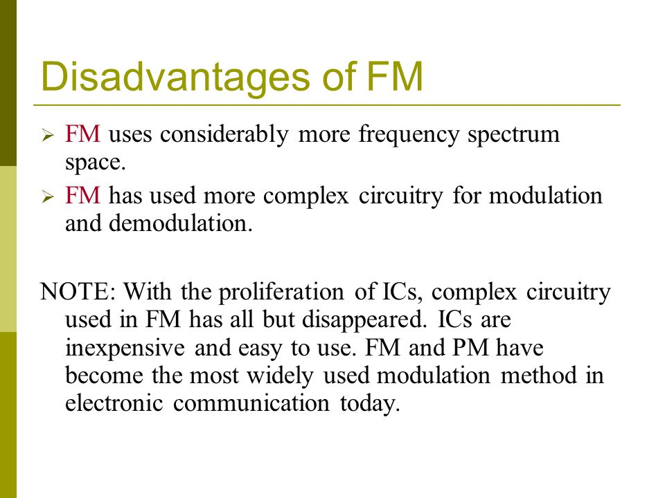 Disadvantages of FM FM uses considerably more frequency spectrum space. FM has used more complex circuitry for modulation and demodulation. NOTE: With