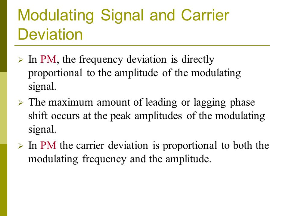 Modulating Signal and Carrier Deviation In PM, the frequency deviation is directly proportional to the amplitude of the modulating signal. The maximum