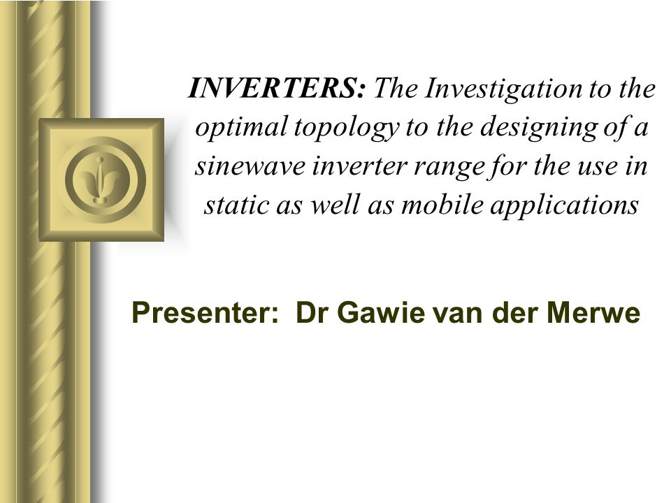 INVERTERS: The Investigation to the Presenter: Dr Gawie van der Merwe static as well as mobile applications sinewave inverter range for the use in opt