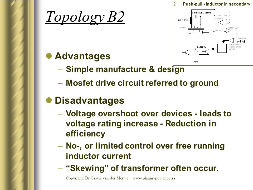 Copyright: Dr Gawie van der Merwe www.planmypower.co.za Topology B2 Advantages –Simple manufacture & design –Mosfet drive circuit referred to ground D