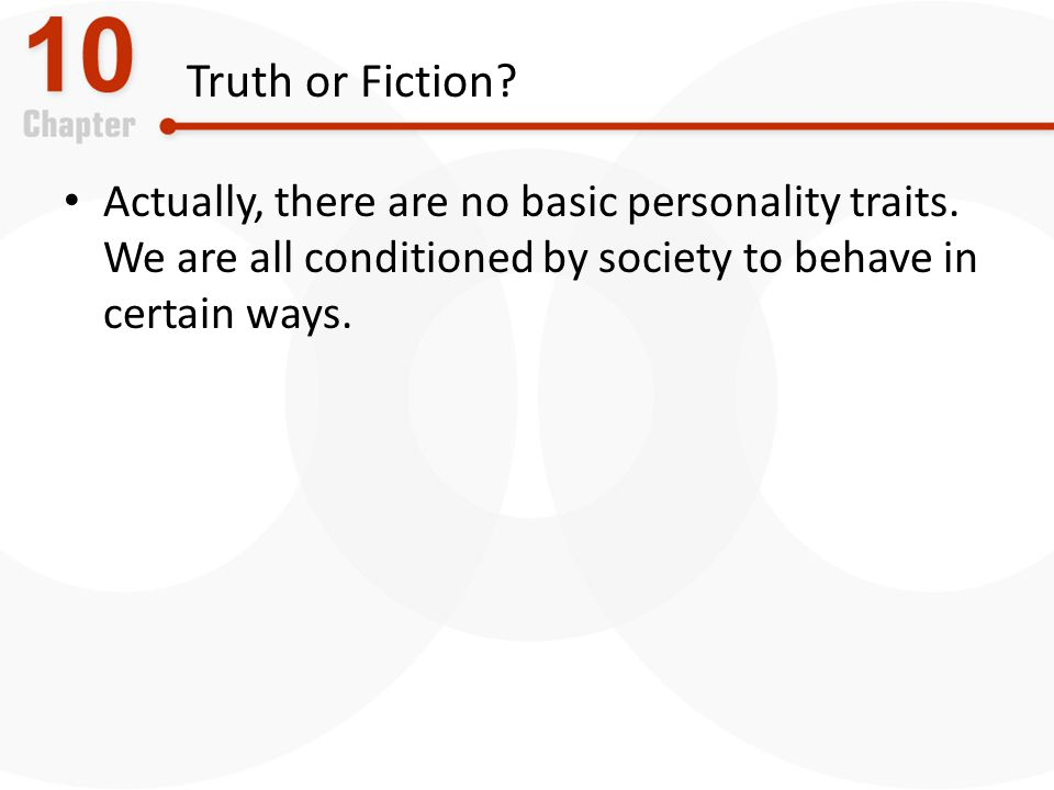 Truth or Fiction.Actually, there are no basic personality traits.