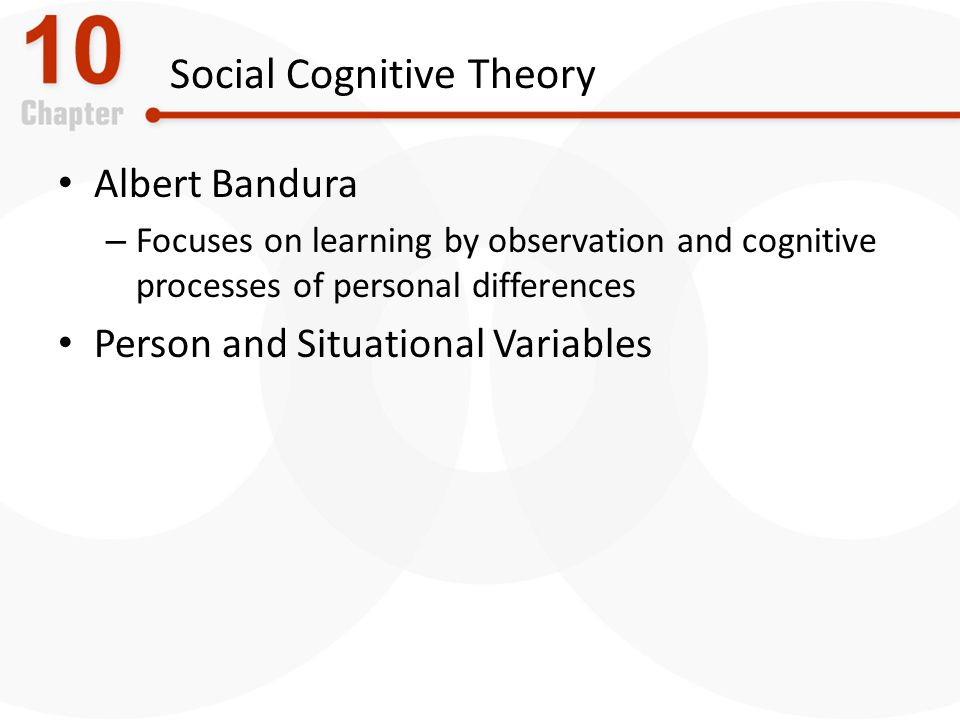 Social Cognitive Theory Albert Bandura – Focuses on learning by observation and cognitive processes of personal differences Person and Situational Variables