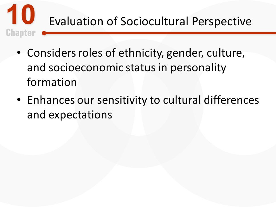 Evaluation of Sociocultural Perspective Considers roles of ethnicity, gender, culture, and socioeconomic status in personality formation Enhances our sensitivity to cultural differences and expectations