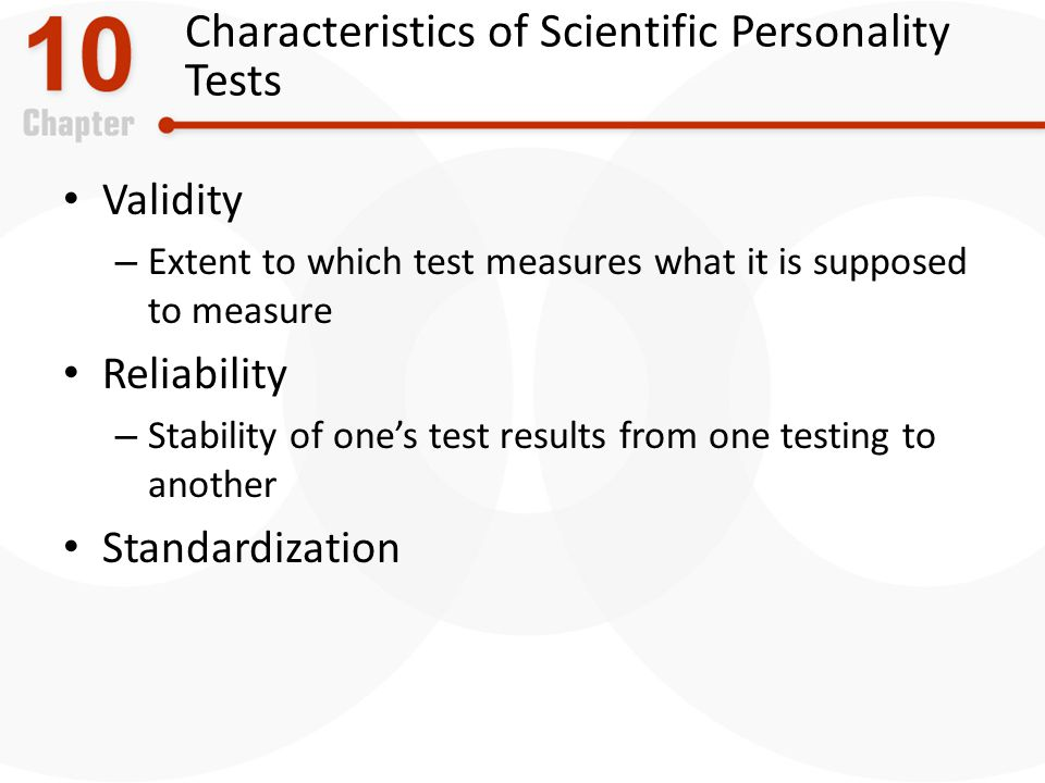 Characteristics of Scientific Personality Tests Validity – Extent to which test measures what it is supposed to measure Reliability – Stability of ones test results from one testing to another Standardization