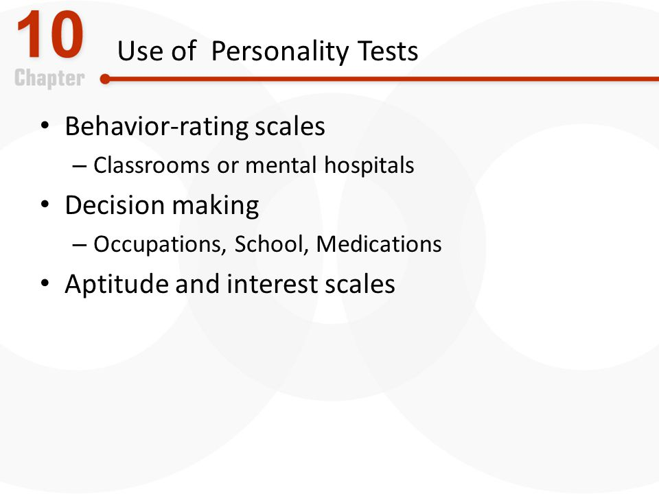 Use of Personality Tests Behavior-rating scales – Classrooms or mental hospitals Decision making – Occupations, School, Medications Aptitude and interest scales