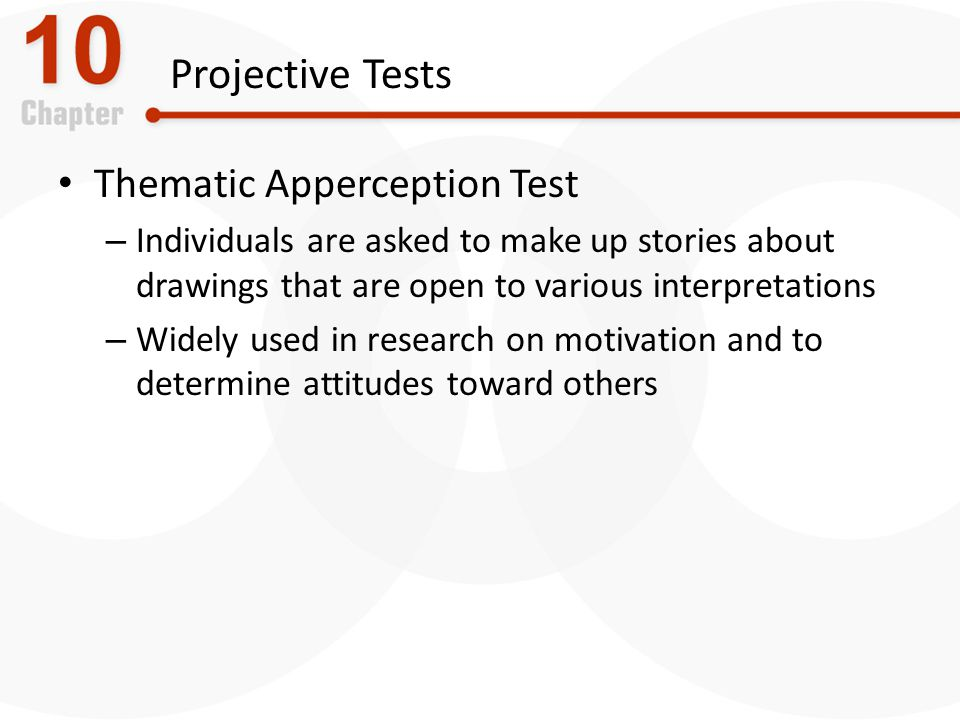 Projective Tests Thematic Apperception Test – Individuals are asked to make up stories about drawings that are open to various interpretations – Widely used in research on motivation and to determine attitudes toward others