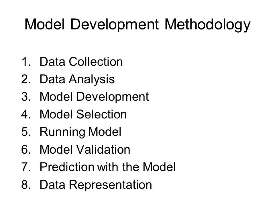 Model Development Methodology 1.Data Collection 2.Data Analysis 3.Model Development 4.Model Selection 5.Running Model 6.Model Validation 7.Prediction with the Model 8.Data Representation
