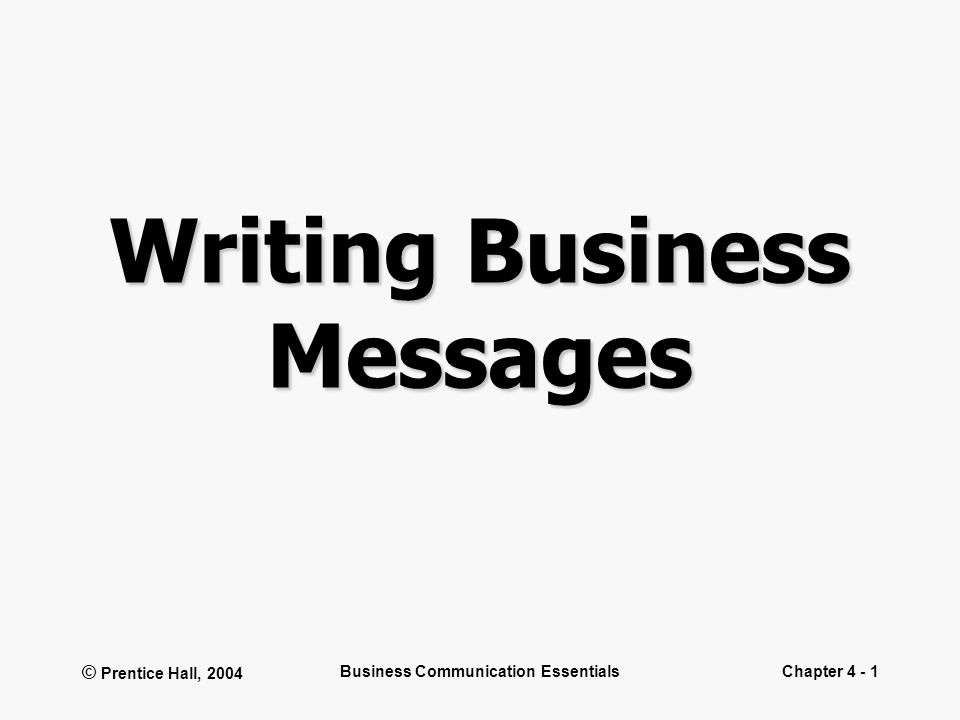 © Prentice Hall, 2004 Business Communication EssentialsChapter 4 - 1 Writing Business Messages
