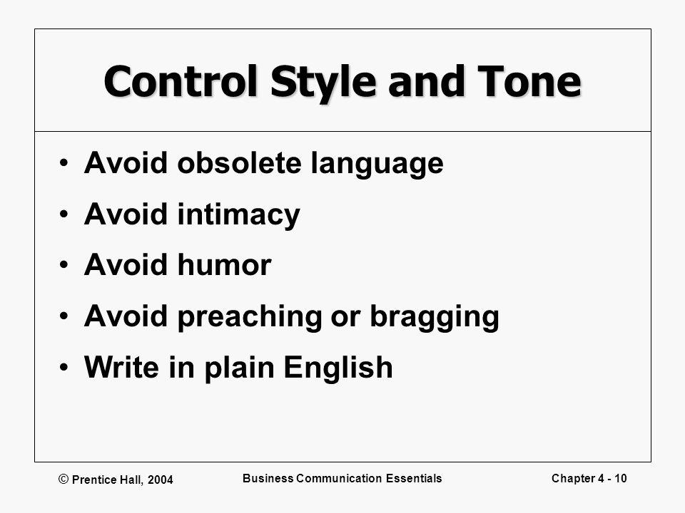 © Prentice Hall, 2004 Business Communication EssentialsChapter 4 - 10 Control Style and Tone Avoid obsolete language Avoid intimacy Avoid humor Avoid preaching or bragging Write in plain English