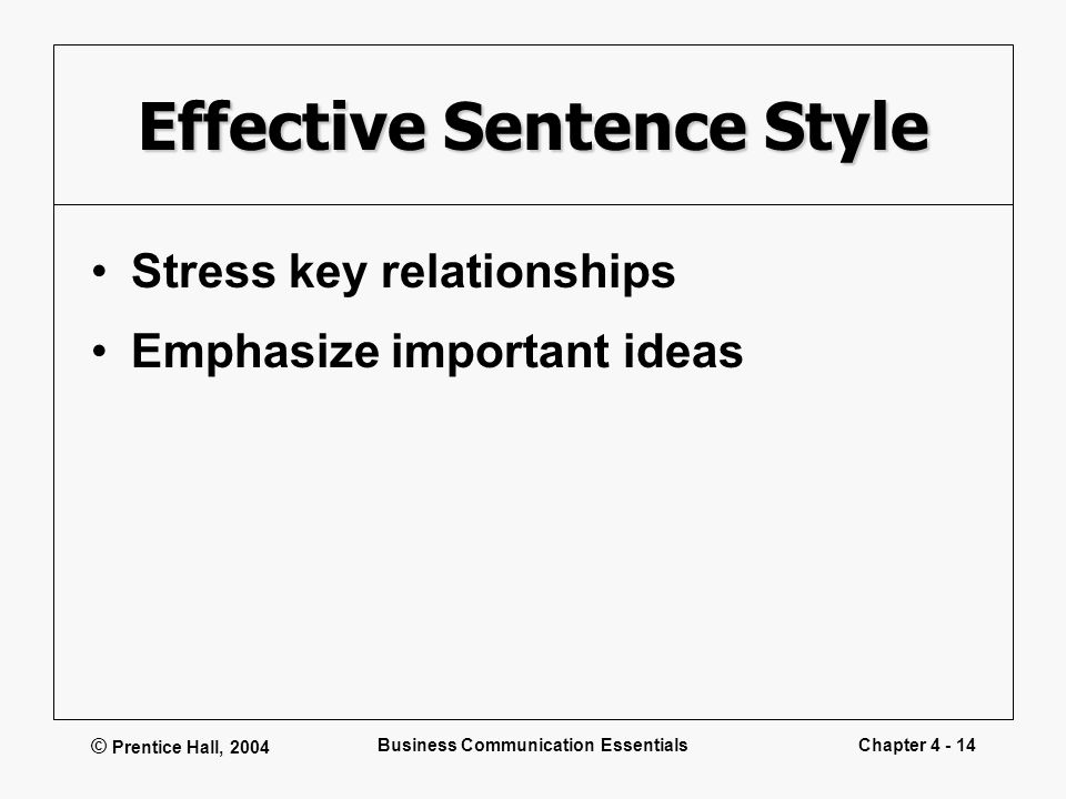 © Prentice Hall, 2004 Business Communication EssentialsChapter 4 - 14 Effective Sentence Style Stress key relationships Emphasize important ideas