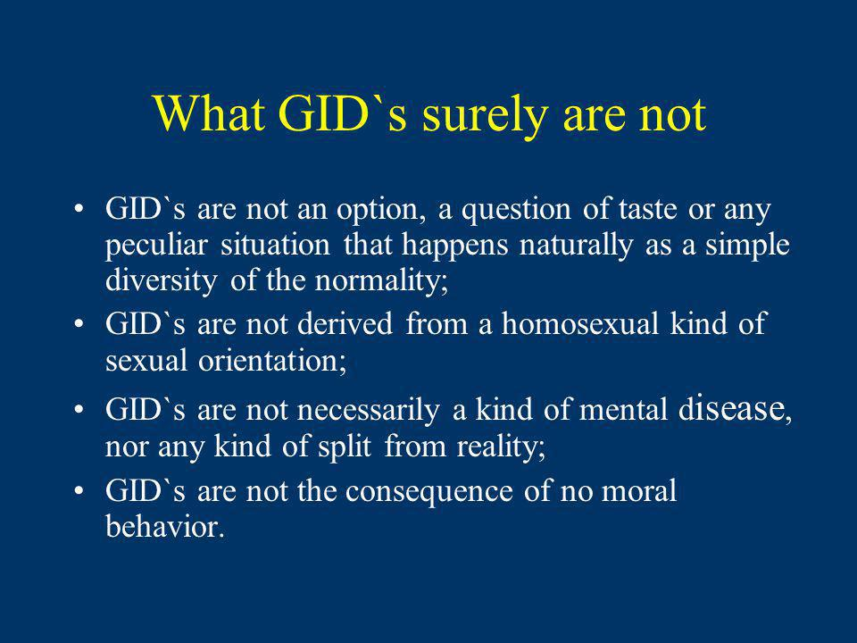What GID`s surely are not GID`s are not an option, a question of taste or any peculiar situation that happens naturally as a simple diversity of the normality; GID`s are not derived from a homosexual kind of sexual orientation; GID`s are not necessarily a kind of mental d isease, nor any kind of split from reality; GID`s are not the consequence of no moral behavior.