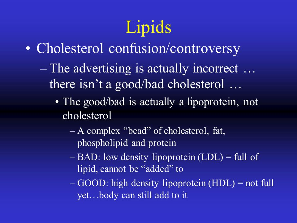 Lipids Cholesterol confusion/controversy –The advertising is actually incorrect … there isnt a good/bad cholesterol … The good/bad is actually a lipoprotein, not cholesterol –A complex bead of cholesterol, fat, phospholipid and protein –BAD: low density lipoprotein (LDL) = full of lipid, cannot be added to –GOOD: high density lipoprotein (HDL) = not full yet…body can still add to it
