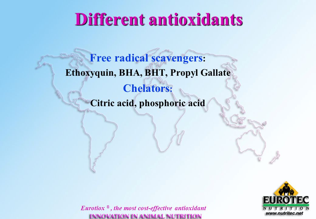 Eurotiox ®, the most cost-effective antioxidant Different antioxidants Free radical scavengers : Ethoxyquin, BHA, BHT, Propyl Gallate Chelators : Citr