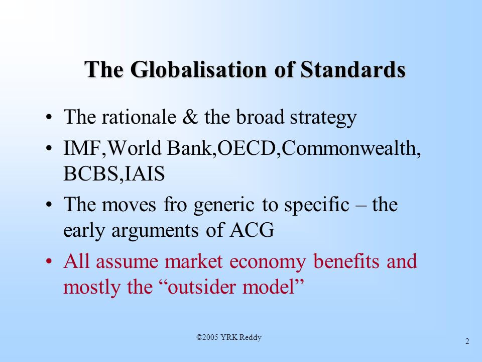 ©2005 YRK Reddy 2 The Globalisation of Standards The rationale & the broad strategy IMF,World Bank,OECD,Commonwealth, BCBS,IAIS The moves fro generic to specific – the early arguments of ACG All assume market economy benefits and mostly the outsider model